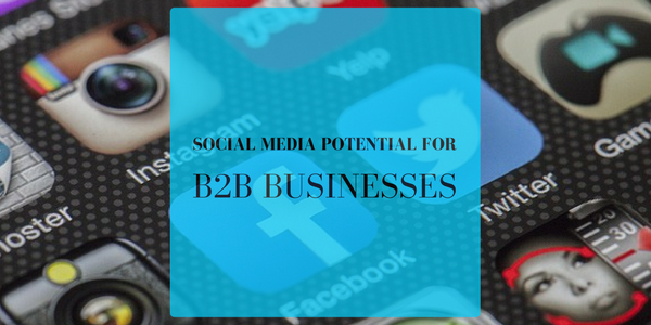 SOCIAL MEDIA POTENTIAL FOR B2B BUSNESSES